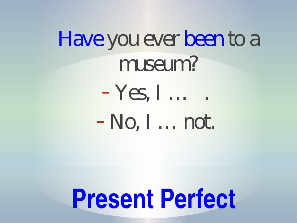 Present Perfect Have you ever been to a museum? Yes, I … . No, I … not.