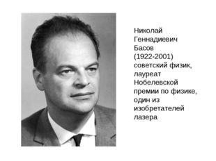 Николай Геннадиевич Басов (1922-2001) советский физик, лауреат Нобелевской пр