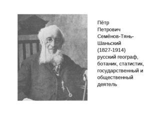 Пётр Петрович Семёнов-Тянь- Шаньский (1827-1914) русский географ, ботаник, ст