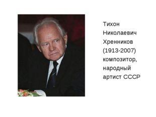 Тихон Николаевич Хренников (1913-2007) композитор, народный артист СССР