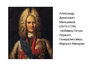 Александр Данилович Меньшиков (1673-1729) любимец Петра Первого, Генералиссим