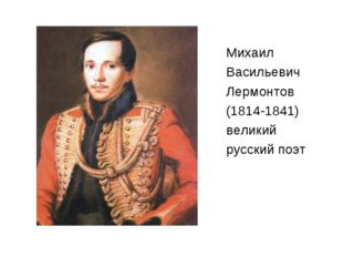 Михаил Васильевич Лермонтов (1814-1841) великий русский поэт