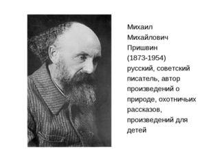Михаил Михайлович Пришвин (1873-1954) русский, советский писатель, автор прои