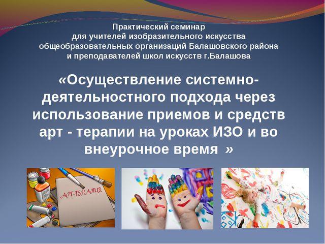 Практический семинар для учителей изобразительного искусства общеобразователь...