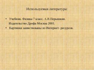 Используемая литература: Учебник. Физика 7 класс. А.В.Перышкин. Издательство