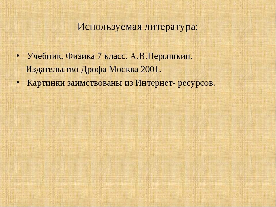 Используемая литература: Учебник. Физика 7 класс. А.В.Перышкин. Издательство...