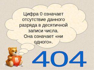 Цифра 0 означает отсутствие данного разряда в десятичной записи числа. Она оз
