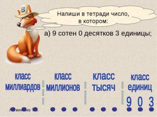 а) 9 сотен 0 десятков 3 единицы; Напиши в тетради число, в котором: