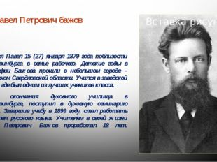 Павел Петрович бажов  1879-1950 Родился Павел 15 (27) января 1879 года побли