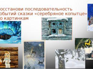 Восстанови последовательность событий сказки «серебряное копытце» по картинкам