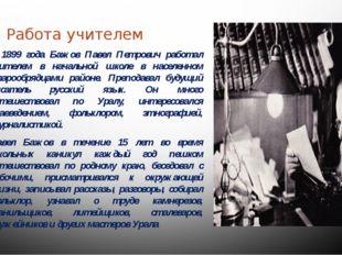 Работа учителем С 1899 года Бажов Павел Петрович работал учителем в начально