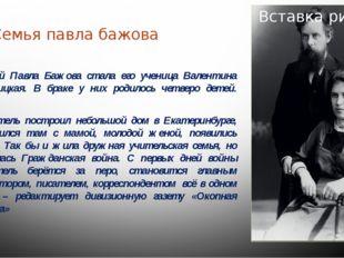 Семья павла бажова Женой Павла Бажова стала его ученица Валентина Иваницкая.