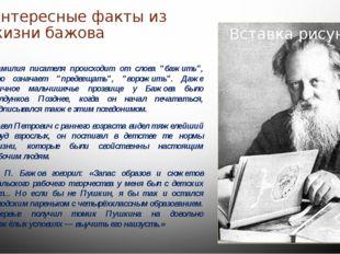 """Интересные факты из жизни бажова Фамилия писателя происходит от слова """"бажить"""