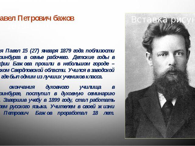 Павел Петрович бажов  1879-1950 Родился Павел 15 (27) января 1879 года побли...