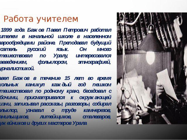 Работа учителем С 1899 года Бажов Павел Петрович работал учителем в начально...