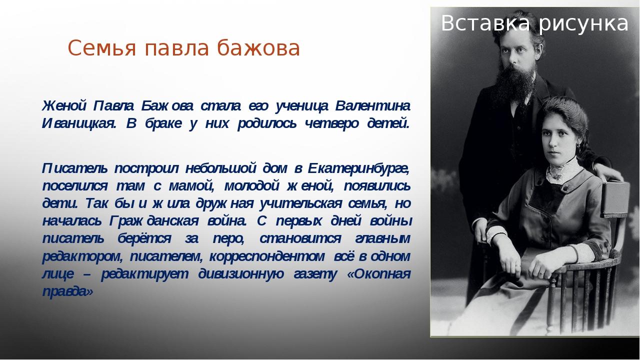 Семья павла бажова Женой Павла Бажова стала его ученица Валентина Иваницкая....