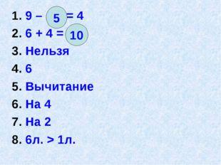 1. 9 – = 4 2. 6 + 4 = 3. Нельзя 4. 6 5. Вычитание 6. На 4 7. На 2 8. 6л. > 1л