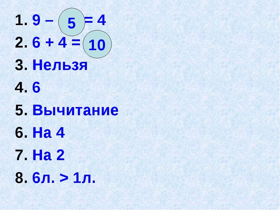 1. 9 – = 4 2. 6 + 4 = 3. Нельзя 4. 6 5. Вычитание 6. На 4 7. На 2 8. 6л. > 1л...