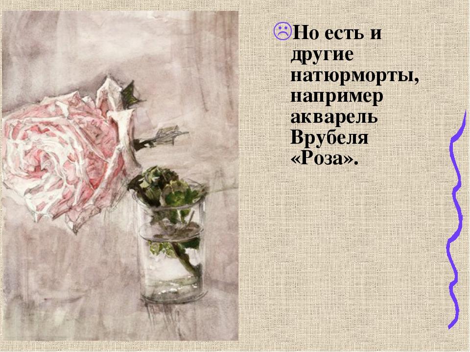 Но есть и другие натюрморты, например акварель Врубеля «Роза».