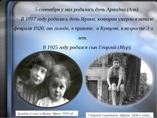 5 сентября у них родилась дочь Ариадна (Аля). В 1917 году родилась дочь Ирина
