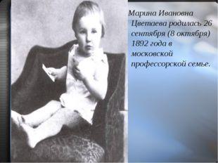 Марина Ивановна Цветаева родилась 26 сентября (8 октября) 1892 года в москов
