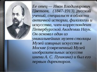 Ее отец — Иван Владимирович Цветаев, (1847-1913), русский ученый, специалист