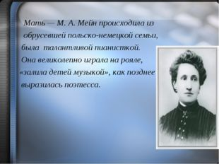 Мать — М. А. Мейн происходила из обрусевшей польско-немецкой семьи, была тал