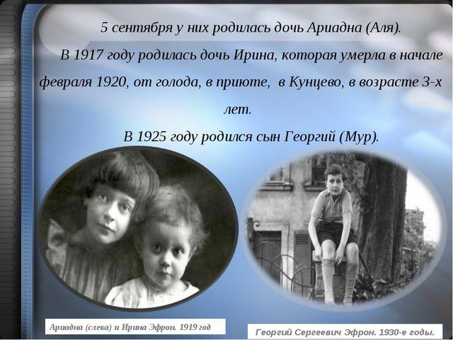 5 сентября у них родилась дочь Ариадна (Аля). В 1917 году родилась дочь Ирина...