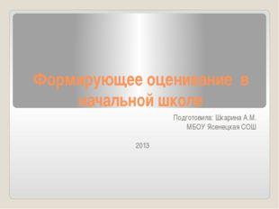 Формирующее оценивание в начальной школе Подготовила: Шкарина А.М. МБОУ Ясене
