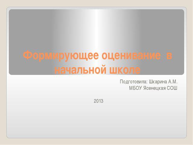 Формирующее оценивание в начальной школе Подготовила: Шкарина А.М. МБОУ Ясене...