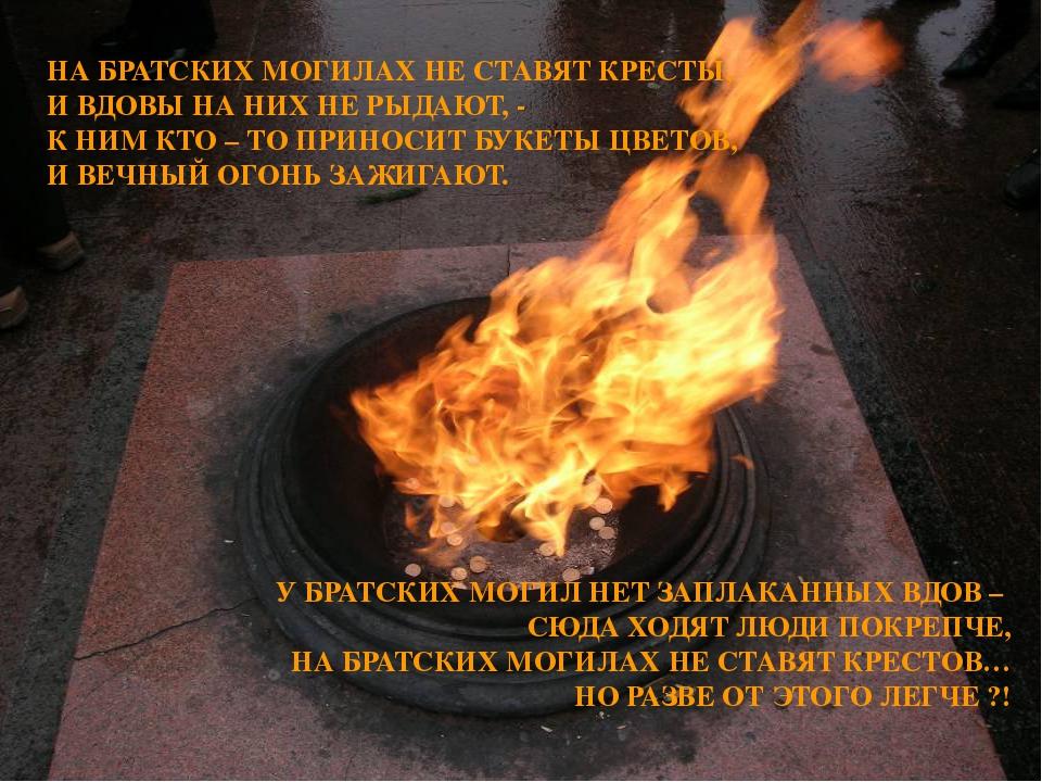 НА БРАТСКИХ МОГИЛАХ НЕ СТАВЯТ КРЕСТЫ, И ВДОВЫ НА НИХ НЕ РЫДАЮТ, - К НИМ КТО –...