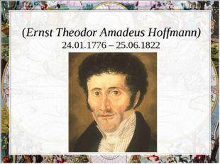 Эрнст Те́одор Амаде́й Го́фман (Ernst Theodor Amadeus Hoffmann) 24.01.1776 –