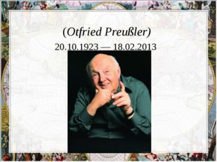 О́тфрид Про́йслер (Otfried Preußler) 20.10.1923 — 18.02.2013
