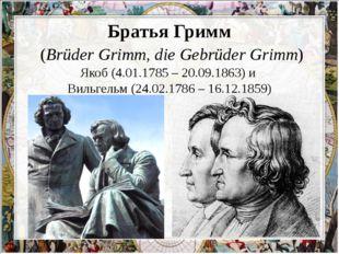 Братья Гримм (Brüder Grimm, die Gebrüder Grimm) Якоб (4.01.1785 – 20.09.1863
