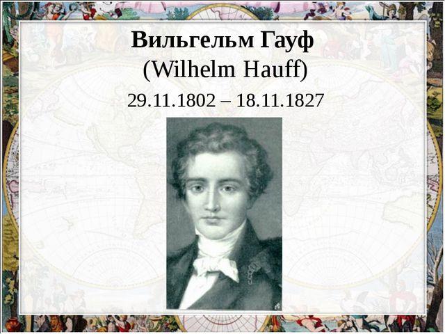 Вильгельм Гауф (Wilhelm Hauff) 29.11.1802 – 18.11.1827