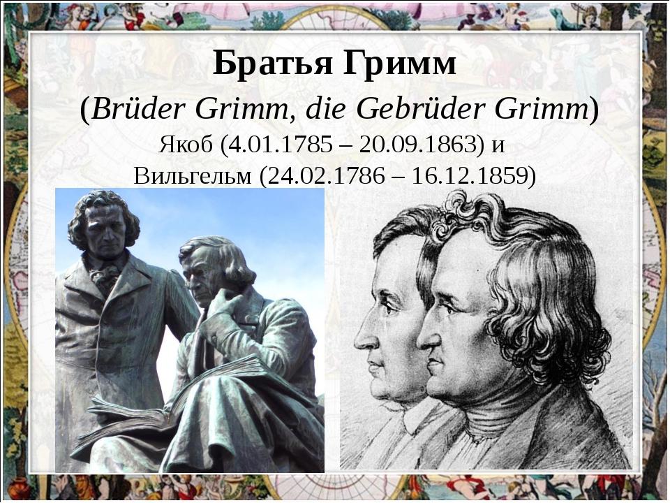 Братья Гримм (Brüder Grimm, die Gebrüder Grimm) Якоб (4.01.1785 – 20.09.1863...