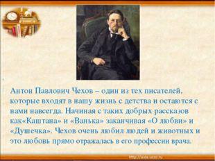 Антон Павлович Чехов – один из тех писателей, которые входят в нашу жизнь с д