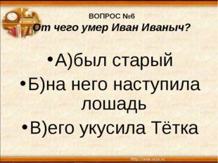 ВОПРОС №6 От чего умер Иван Иваныч? А)был старый Б)на него наступила лошадь В