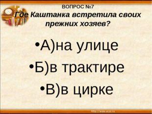 ВОПРОС №7 Где Каштанка встретила своих прежних хозяев? А)на улице Б)в трактир