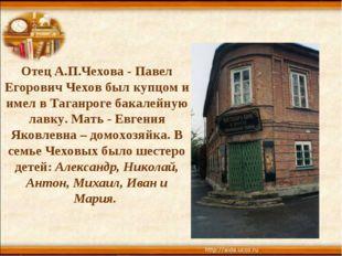Отец А.П.Чехова - Павел Егорович Чехов был купцом и имел в Таганроге бакалейн
