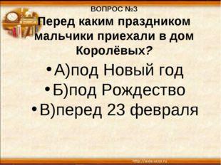 ВОПРОС №3 Перед каким праздником мальчики приехали в дом Королёвых? А)под Нов