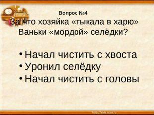 Вопрос №4 За что хозяйка «тыкала в харю» Ваньки «мордой» селёдки? Начал чисти