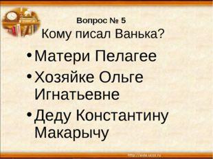 Вопрос № 5 Кому писал Ванька? Матери Пелагее Хозяйке Ольге Игнатьевне Деду Ко