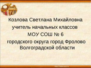 Козлова Светлана Михайловна учитель начальных классов МОУ СОШ № 6 городского
