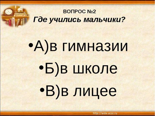 ВОПРОС №2 Где учились мальчики? А)в гимназии Б)в школе В)в лицее