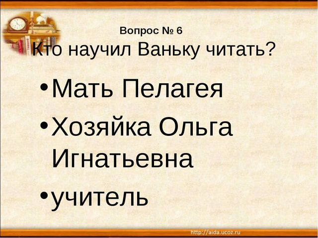 Вопрос № 6 Кто научил Ваньку читать? Мать Пелагея Хозяйка Ольга Игнатьевна уч...