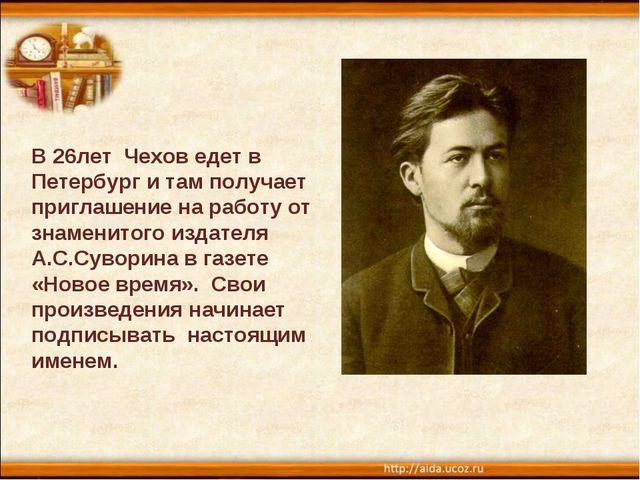 В 26лет Чехов едет в Петербург и там получает приглашение на работу от знамен...