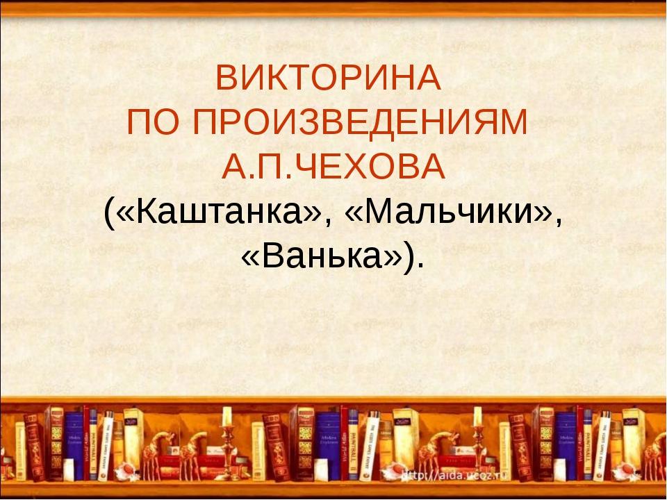 ВИКТОРИНА ПО ПРОИЗВЕДЕНИЯМ А.П.ЧЕХОВА («Каштанка», «Мальчики», «Ванька»).