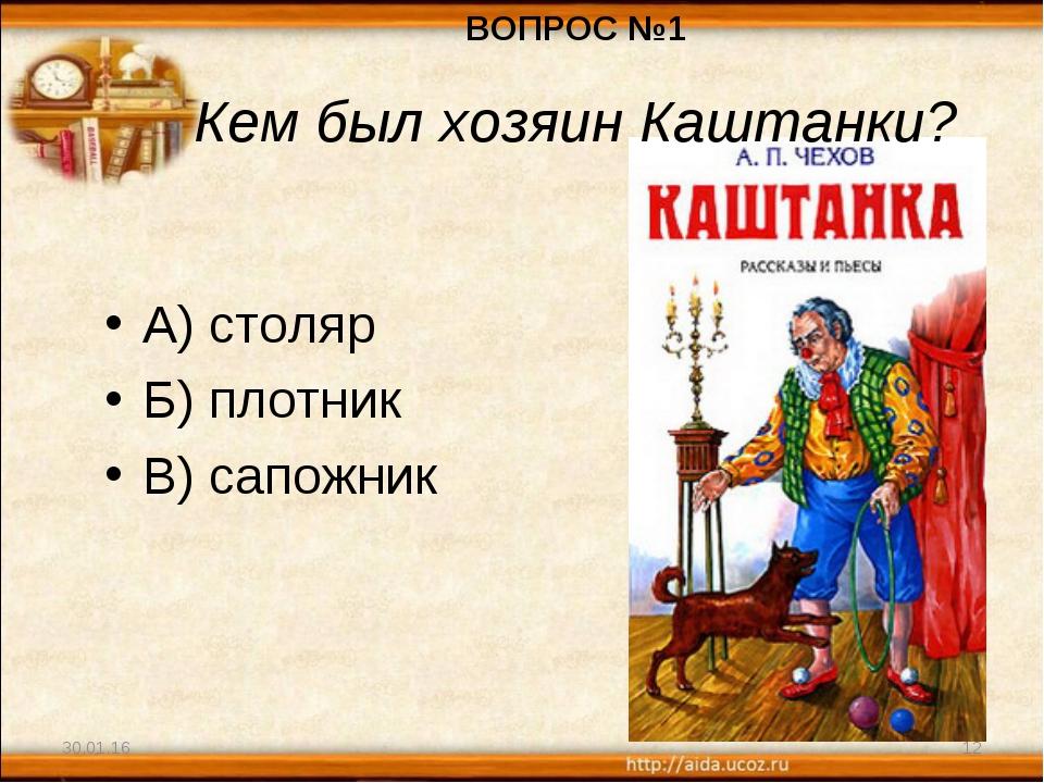 30.01.16 * А) столяр Б) плотник В) сапожник ВОПРОС №1 Кем был хозяин Каштанки?