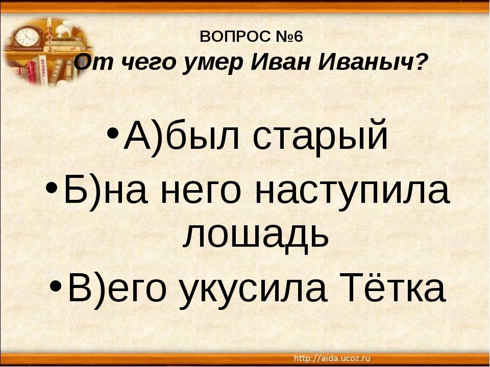 ВОПРОС №6 От чего умер Иван Иваныч? А)был старый Б)на него наступила лошадь В...